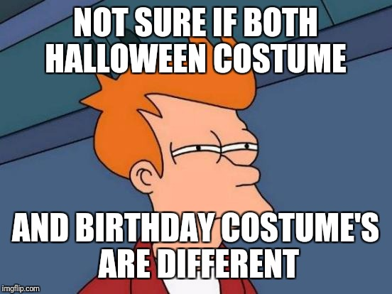Futurama Fry Meme | NOT SURE IF BOTH HALLOWEEN COSTUME AND BIRTHDAY COSTUME'S ARE DIFFERENT | image tagged in memes,futurama fry | made w/ Imgflip meme maker