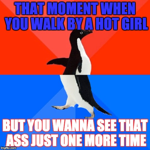Socially Awesome Awkward Penguin Meme | THAT MOMENT WHEN YOU WALK BY A HOT GIRL BUT YOU WANNA SEE THAT ASS JUST ONE MORE TIME | image tagged in memes,socially awesome awkward penguin | made w/ Imgflip meme maker