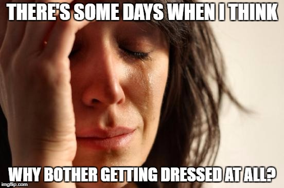 First World Problems Meme | THERE'S SOME DAYS WHEN I THINK WHY BOTHER GETTING DRESSED AT ALL? | image tagged in memes,first world problems | made w/ Imgflip meme maker