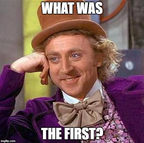 Creepy Condescending Wonka Meme | WHAT WAS THE FIRST? | image tagged in memes,creepy condescending wonka | made w/ Imgflip meme maker