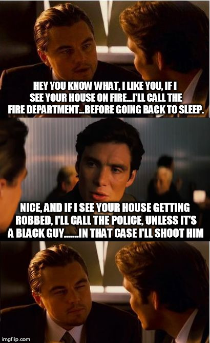 Inception Meme | HEY YOU KNOW WHAT, I LIKE YOU, IF I SEE YOUR HOUSE ON FIRE...I'LL CALL THE FIRE DEPARTMENT...BEFORE GOING BACK TO SLEEP. NICE, AND IF I SEE  | image tagged in memes,inception | made w/ Imgflip meme maker