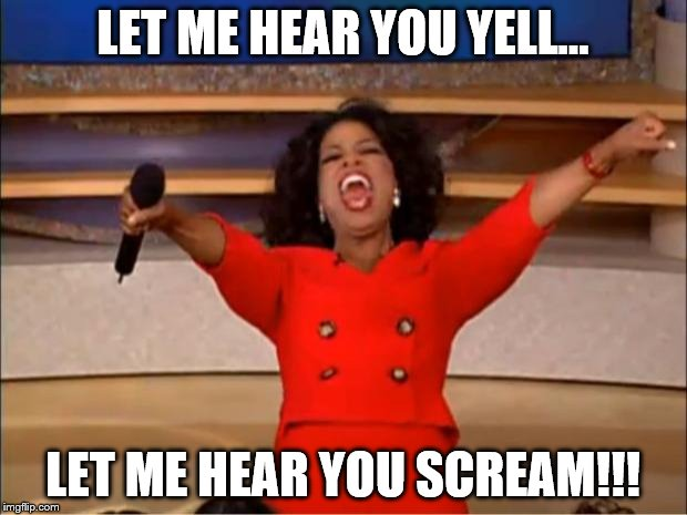 Oprah You Get A Meme | LET ME HEAR YOU YELL... LET ME HEAR YOU SCREAM!!! | image tagged in memes,oprah you get a | made w/ Imgflip meme maker