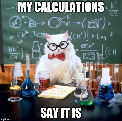 MY CALCULATIONS SAY IT IS | made w/ Imgflip meme maker