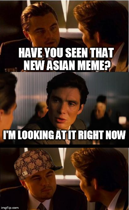 Inception Meme | HAVE YOU SEEN THAT NEW ASIAN MEME? I'M LOOKING AT IT RIGHT NOW | image tagged in memes,inception,scumbag | made w/ Imgflip meme maker