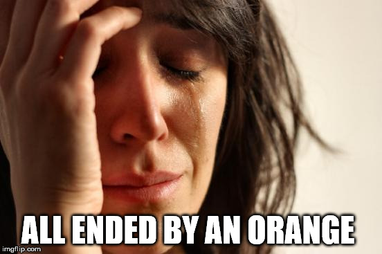 First World Problems Meme | ALL ENDED BY AN ORANGE | image tagged in memes,first world problems | made w/ Imgflip meme maker