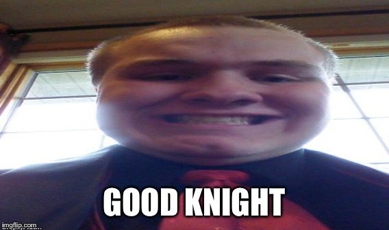 GOOD KNIGHT | made w/ Imgflip meme maker