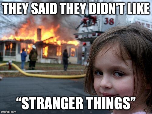 "Disaster Girl Meme | THEY SAID THEY DIDN'T LIKE ""STRANGER THINGS"" 