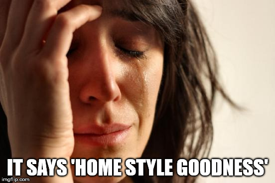 First World Problems Meme | IT SAYS 'HOME STYLE GOODNESS' | image tagged in memes,first world problems | made w/ Imgflip meme maker