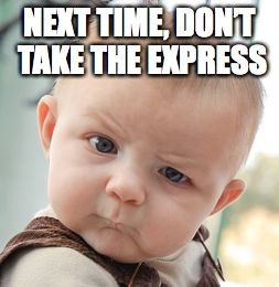 Skeptical Baby Meme | NEXT TIME, DON'T TAKE THE EXPRESS | image tagged in memes,skeptical baby | made w/ Imgflip meme maker