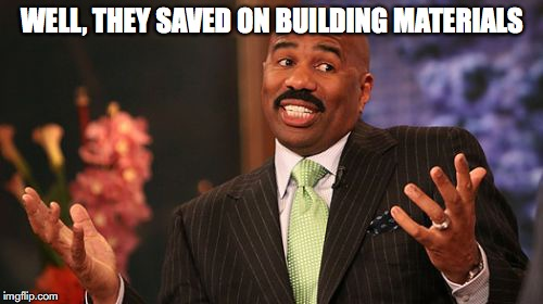 Steve Harvey Meme | WELL, THEY SAVED ON BUILDING MATERIALS | image tagged in memes,steve harvey | made w/ Imgflip meme maker