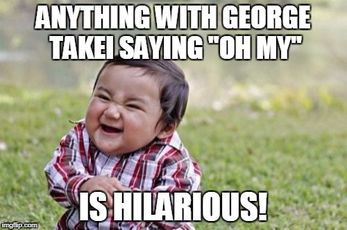 "Evil Toddler Meme | ANYTHING WITH GEORGE TAKEI SAYING ""OH MY"" IS HILARIOUS! 