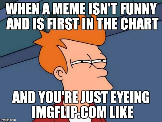 Futurama Fry Meme | WHEN A MEME ISN'T FUNNY AND IS FIRST IN THE CHART AND YOU'RE JUST EYEING IMGFLIP.COM LIKE | image tagged in memes,futurama fry | made w/ Imgflip meme maker