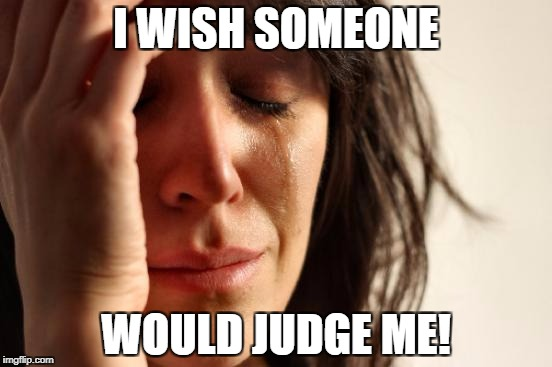 First World Problems Meme | I WISH SOMEONE WOULD JUDGE ME! | image tagged in memes,first world problems | made w/ Imgflip meme maker