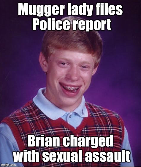 Bad Luck Brian Meme | Mugger lady files Police report Brian charged with sexual assault | image tagged in memes,bad luck brian | made w/ Imgflip meme maker