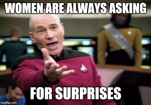 Picard Wtf Meme | WOMEN ARE ALWAYS ASKING FOR SURPRISES | image tagged in memes,picard wtf | made w/ Imgflip meme maker
