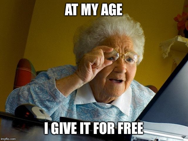Grandma Finds The Internet Meme | AT MY AGE I GIVE IT FOR FREE | image tagged in memes,grandma finds the internet | made w/ Imgflip meme maker