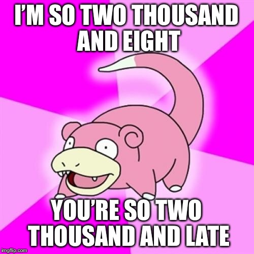 Slowpoke Meme | I'M SO TWO THOUSAND AND EIGHT YOU'RE SO TWO THOUSAND AND LATE | image tagged in memes,slowpoke,AdviceAnimals | made w/ Imgflip meme maker