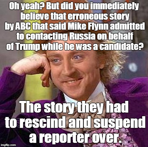 Creepy Condescending Wonka Meme | Oh yeah? But did you immediately believe that erroneous story by ABC that said Mike Flynn admitted to contacting Russia on behalf of Trump w | image tagged in memes,creepy condescending wonka | made w/ Imgflip meme maker