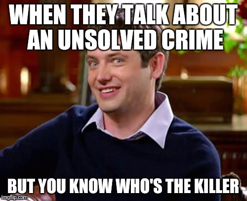 WHEN THEY TALK ABOUT AN UNSOLVED CRIME BUT YOU KNOW WHO'S THE KILLER | image tagged in v,dank memes,cringe,lol,funny,haha | made w/ Imgflip meme maker