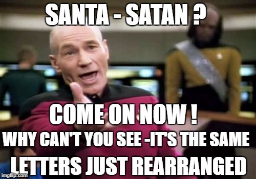 Picard Wtf Meme | SANTA - SATAN ? LETTERS JUST REARRANGED WHY CAN'T YOU SEE -IT'S THE SAME COME ON NOW ! | image tagged in memes,picard wtf | made w/ Imgflip meme maker