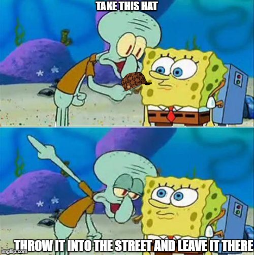 Talk To Spongebob | TAKE THIS HAT THROW IT INTO THE STREET AND LEAVE IT THERE | image tagged in memes,talk to spongebob,scumbag | made w/ Imgflip meme maker
