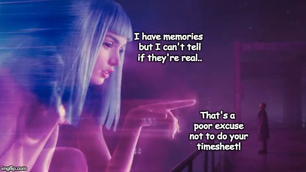 Blade runner timesheet reminder | I have memories but I can't tell if they're real.. That's a poor excuse not to do your timesheet! | image tagged in blade runner timesheet reminder | made w/ Imgflip meme maker
