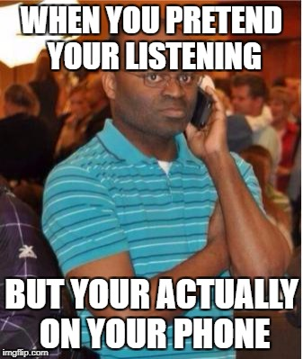 angry man on phone |  WHEN YOU PRETEND YOUR LISTENING; BUT YOUR ACTUALLY ON YOUR PHONE | image tagged in angry man on phone | made w/ Imgflip meme maker