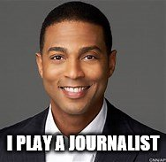 I PLAY A JOURNALIST | image tagged in don lemon | made w/ Imgflip meme maker