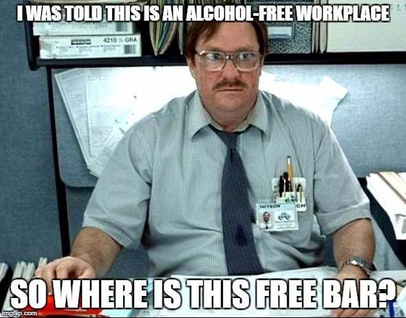 I Was Told There Would Be Meme | I WAS TOLD THIS IS AN ALCOHOL-FREE WORKPLACE SO WHERE IS THIS FREE BAR? | image tagged in memes,i was told there would be | made w/ Imgflip meme maker