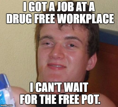 10 Guy Meme | I GOT A JOB AT A DRUG FREE WORKPLACE I CAN'T WAIT FOR THE FREE POT. | image tagged in memes,10 guy | made w/ Imgflip meme maker