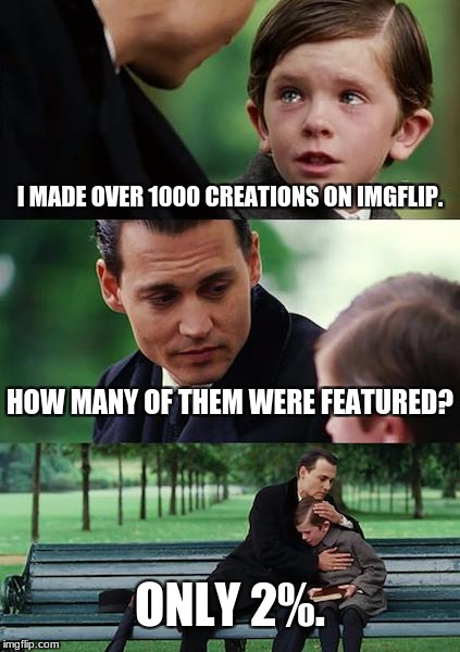 Memes Must Be Really Horrible | I MADE OVER 1000 CREATIONS ON IMGFLIP. HOW MANY OF THEM WERE FEATURED? ONLY 2%. | image tagged in memes,finding neverland,imgflip,funny | made w/ Imgflip meme maker