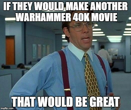 That Would Be Great Meme | IF THEY WOULD MAKE ANOTHER WARHAMMER 40K MOVIE THAT WOULD BE GREAT | image tagged in memes,that would be great | made w/ Imgflip meme maker