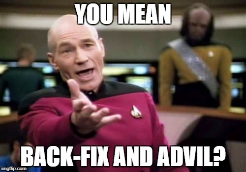 Picard Wtf Meme | YOU MEAN BACK-FIX AND ADVIL? | image tagged in memes,picard wtf | made w/ Imgflip meme maker