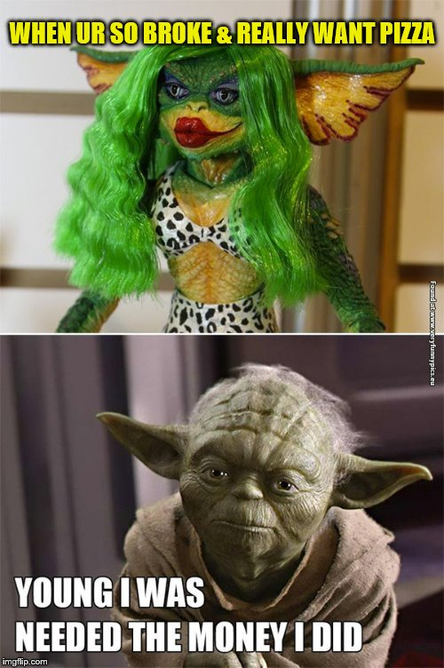 gremlin shame | WHEN UR SO BROKE & REALLY WANT PIZZA | image tagged in funny yoda,pizza,gremlins,gremlin stripper,sexy,funny memes | made w/ Imgflip meme maker