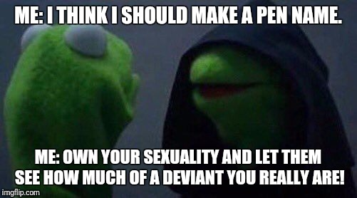 kermit me to me | ME: I THINK I SHOULD MAKE A PEN NAME. ME: OWN YOUR SEXUALITY AND LET THEM SEE HOW MUCH OF A DEVIANT YOU REALLY ARE! | image tagged in kermit me to me | made w/ Imgflip meme maker