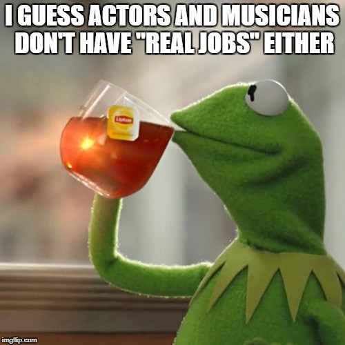 "But Thats None Of My Business Meme | I GUESS ACTORS AND MUSICIANS DON'T HAVE ""REAL JOBS"" EITHER 