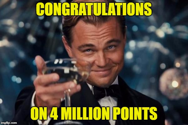 Leonardo Dicaprio Cheers Meme | CONGRATULATIONS ON 4 MILLION POINTS | image tagged in memes,leonardo dicaprio cheers | made w/ Imgflip meme maker