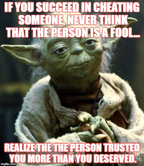 Star Wars Yoda Meme | IF YOU SUCCEED IN CHEATING SOMEONE, NEVER THINK THAT THE PERSON IS A FOOL... REALIZE THE THE PERSON TRUSTED YOU MORE THAN YOU DESERVED. | image tagged in memes,star wars yoda | made w/ Imgflip meme maker