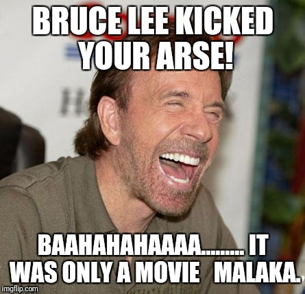 Chuck Norris Laughing Meme | BRUCE LEE KICKED YOUR ARSE! BAAHAHAHAAAA......... IT WAS ONLY A MOVIE   MALAKA. | image tagged in memes,chuck norris laughing,chuck norris | made w/ Imgflip meme maker