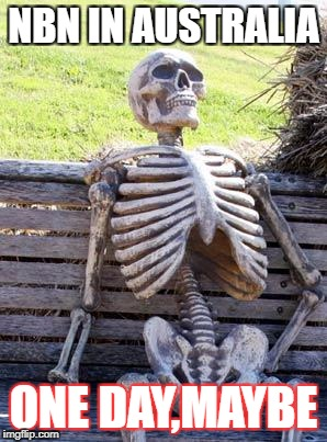 Waiting Skeleton Meme | NBN IN AUSTRALIA ONE DAY,MAYBE | image tagged in memes,waiting skeleton | made w/ Imgflip meme maker