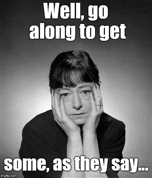 Dorothy Parker | Well, go along to get some, as they say... | image tagged in dorothy parker | made w/ Imgflip meme maker