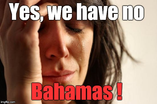 First World Problems Meme | Yes, we have no Bahamas ! | image tagged in memes,first world problems | made w/ Imgflip meme maker