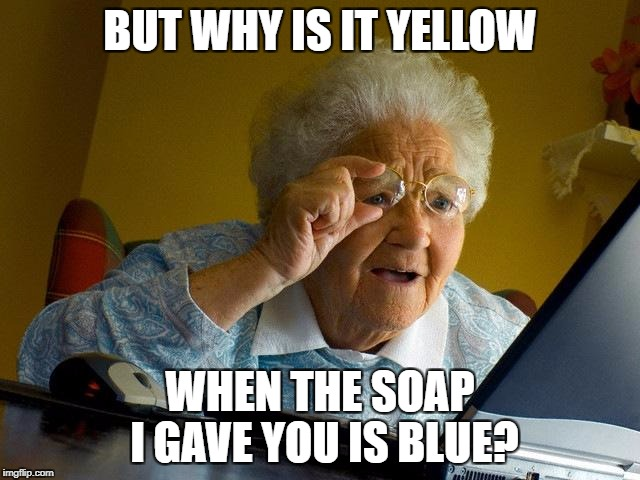 Grandma Finds The Internet Meme | BUT WHY IS IT YELLOW WHEN THE SOAP I GAVE YOU IS BLUE? | image tagged in memes,grandma finds the internet | made w/ Imgflip meme maker