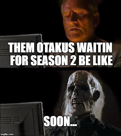 Ill Just Wait Here Meme | THEM OTAKUS WAITIN FOR SEASON 2 BE LIKE SOON... | image tagged in memes,ill just wait here | made w/ Imgflip meme maker
