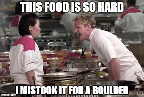 Angry Chef Gordon Ramsay Meme | THIS FOOD IS SO HARD I MISTOOK IT FOR A BOULDER | image tagged in memes,angry chef gordon ramsay | made w/ Imgflip meme maker