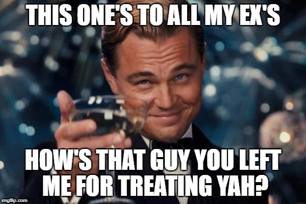 Leonardo Dicaprio Cheers Meme | THIS ONE'S TO ALL MY EX'S HOW'S THAT GUY YOU LEFT ME FOR TREATING YAH? | image tagged in memes,leonardo dicaprio cheers | made w/ Imgflip meme maker