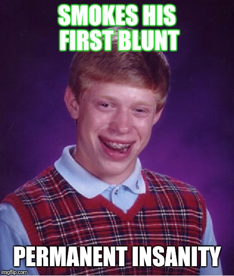 Bad Luck Brian Meme | SMOKES HIS FIRST BLUNT PERMANENT INSANITY | image tagged in memes,bad luck brian | made w/ Imgflip meme maker