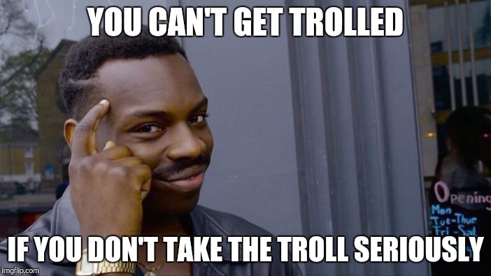 I've even seen people getting pissed off without anyone even trying to troll them.And that simply blows my mind | YOU CAN'T GET TROLLED IF YOU DON'T TAKE THE TROLL SERIOUSLY | image tagged in roll safe think about it,memes,thinking black guy,powermetalhead,troll,genius | made w/ Imgflip meme maker