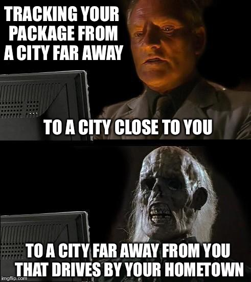 Ill Just Wait Here Meme | TRACKING YOUR PACKAGE FROM A CITY FAR AWAY TO A CITY FAR AWAY FROM YOU THAT DRIVES BY YOUR HOMETOWN TO A CITY CLOSE TO YOU | image tagged in memes,ill just wait here | made w/ Imgflip meme maker