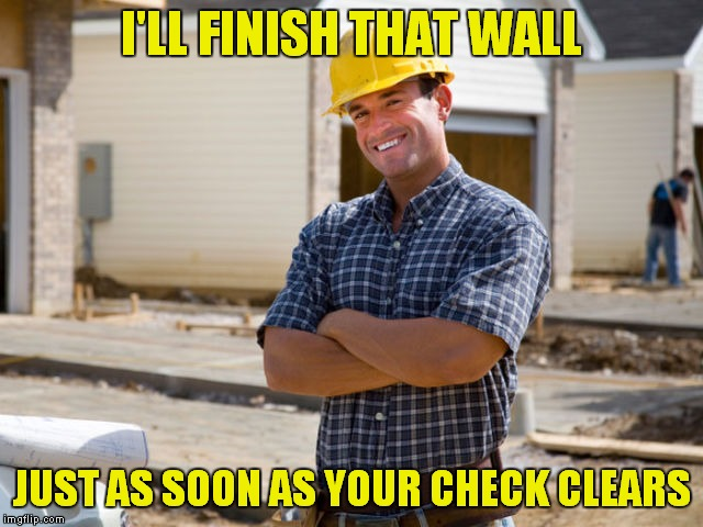 I'LL FINISH THAT WALL JUST AS SOON AS YOUR CHECK CLEARS | made w/ Imgflip meme maker
